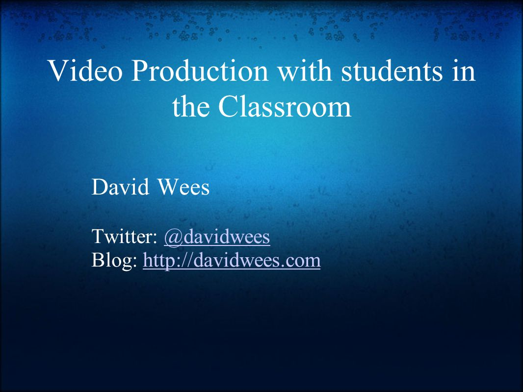 Video Production with students in the Classroom David Wees Twitter: @davidwees@davidwees Blog: http://davidwees.comhttp://davidwees.com