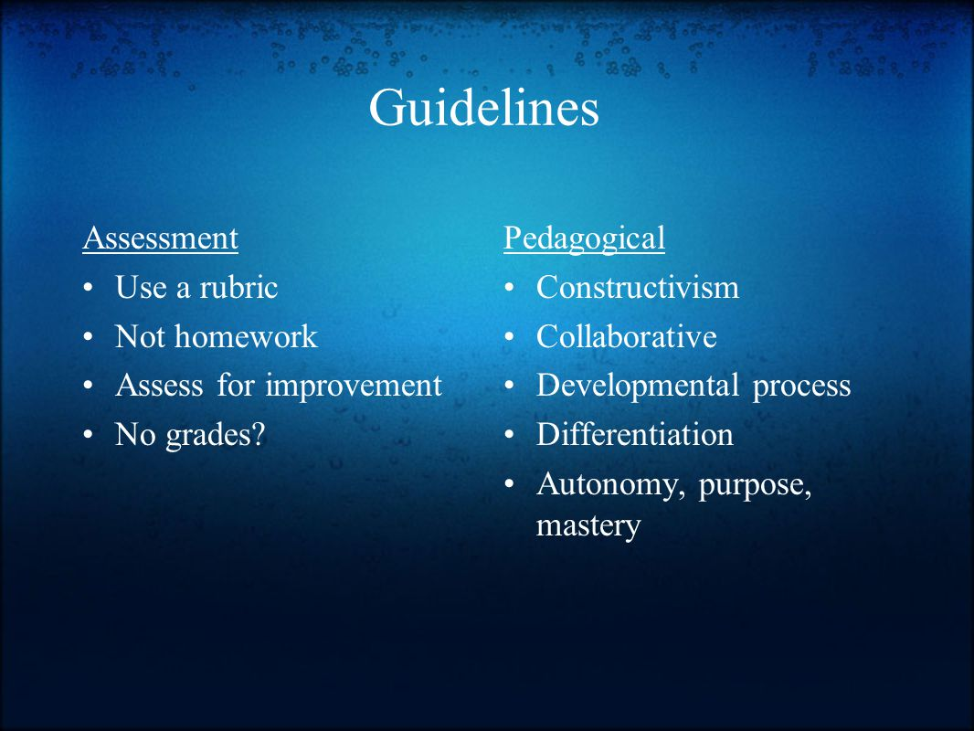 Assessment Use a rubric Not homework Assess for improvement No grades.