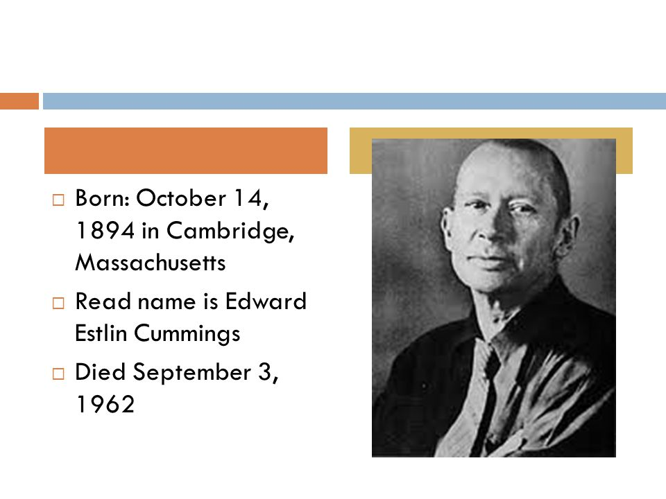  Born: October 14, 1894 in Cambridge, Massachusetts  Read name is Edward Estlin Cummings  Died September 3, 1962