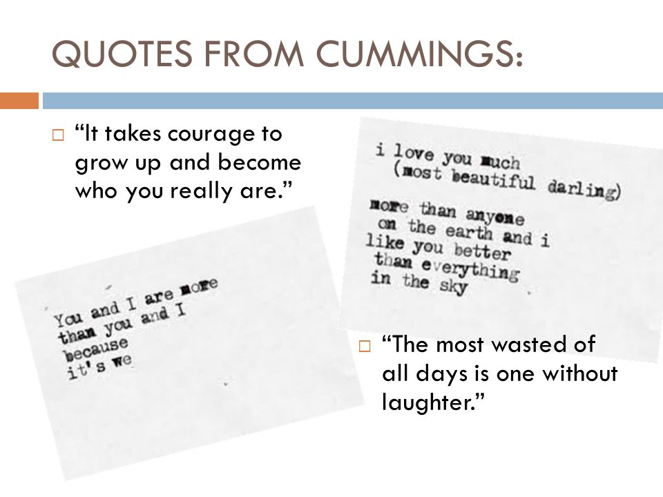 QUOTES FROM CUMMINGS:  It takes courage to grow up and become who you really are.  The most wasted of all days is one without laughter.