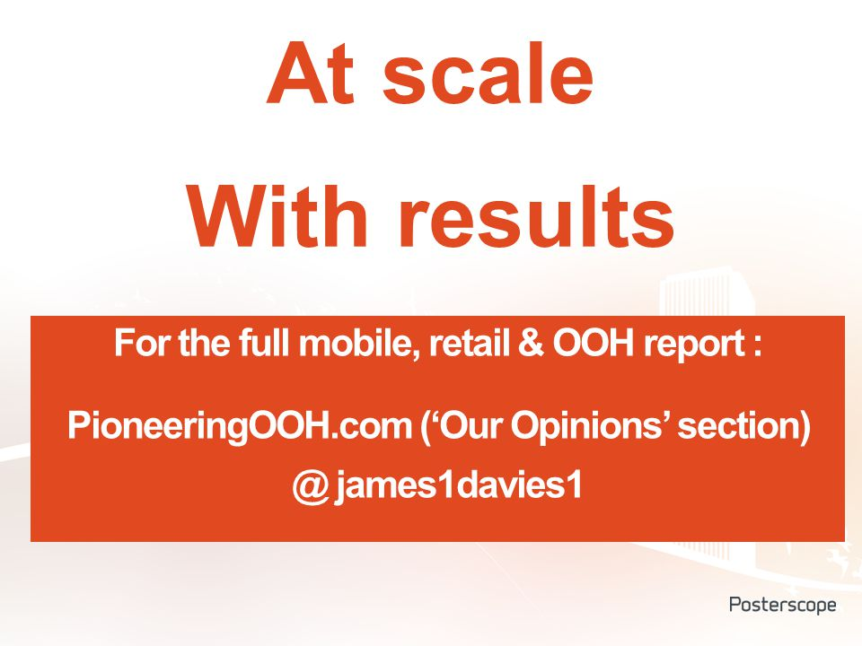 At scale With results For the full mobile, retail & OOH report : PioneeringOOH.com ('Our Opinions' section) @ james1davies1