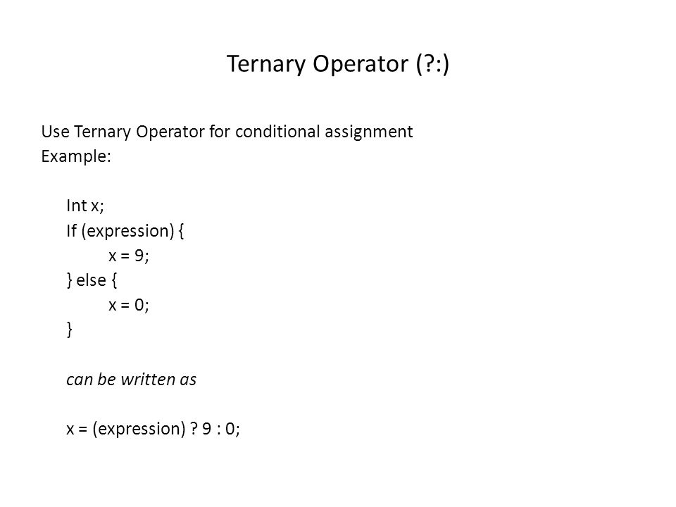 Ternary Operator (?:) Use Ternary Operator for conditional assignment Example: Int x; If (expression) { x = 9; } else { x = 0; } can be written as x =