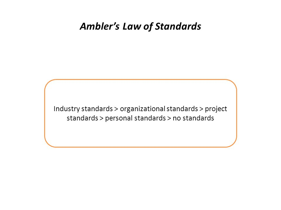 Ambler's Law of Standards Industry standards > organizational standards > project standards > personal standards > no standards
