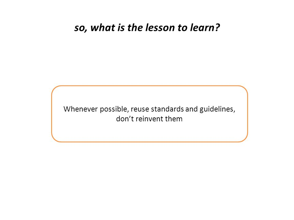 so, what is the lesson to learn? Whenever possible, reuse standards and guidelines, don't reinvent them