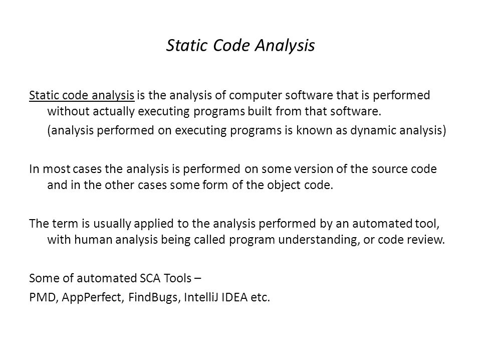 Static Code Analysis Static code analysis is the analysis of computer software that is performed without actually executing programs built from that s