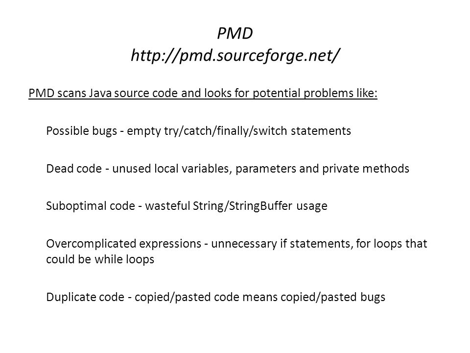 PMD http://pmd.sourceforge.net/ PMD scans Java source code and looks for potential problems like: Possible bugs - empty try/catch/finally/switch state