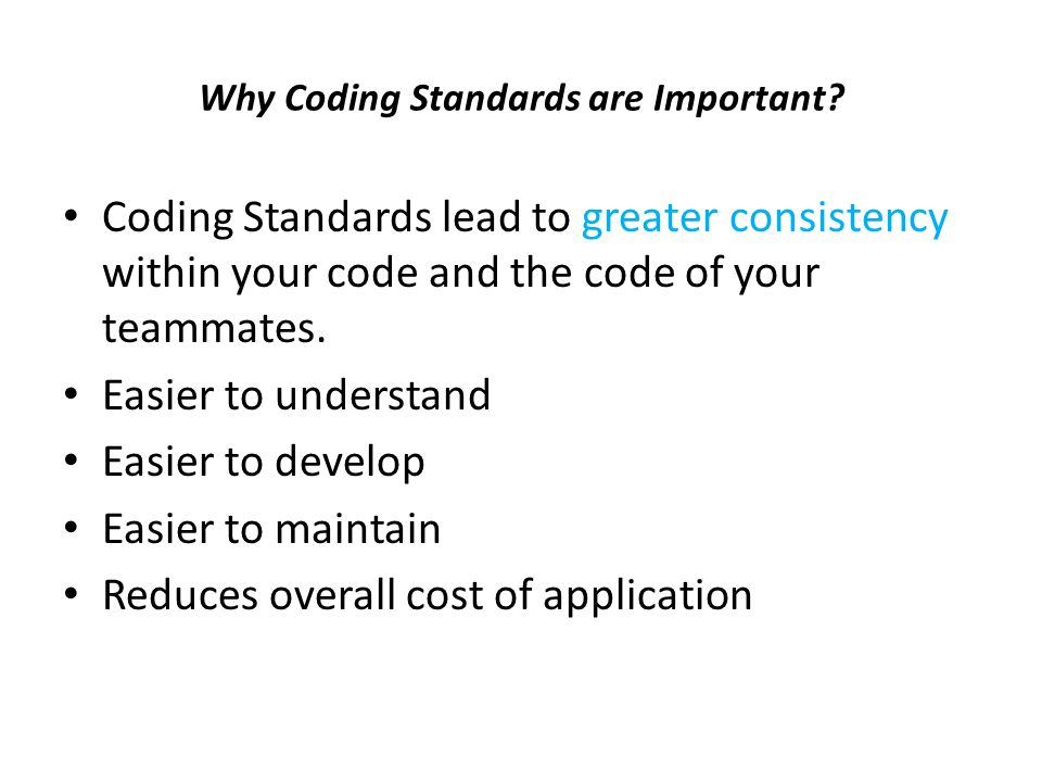 Why Coding Standards are Important? Coding Standards lead to greater consistency within your code and the code of your teammates. Easier to understand