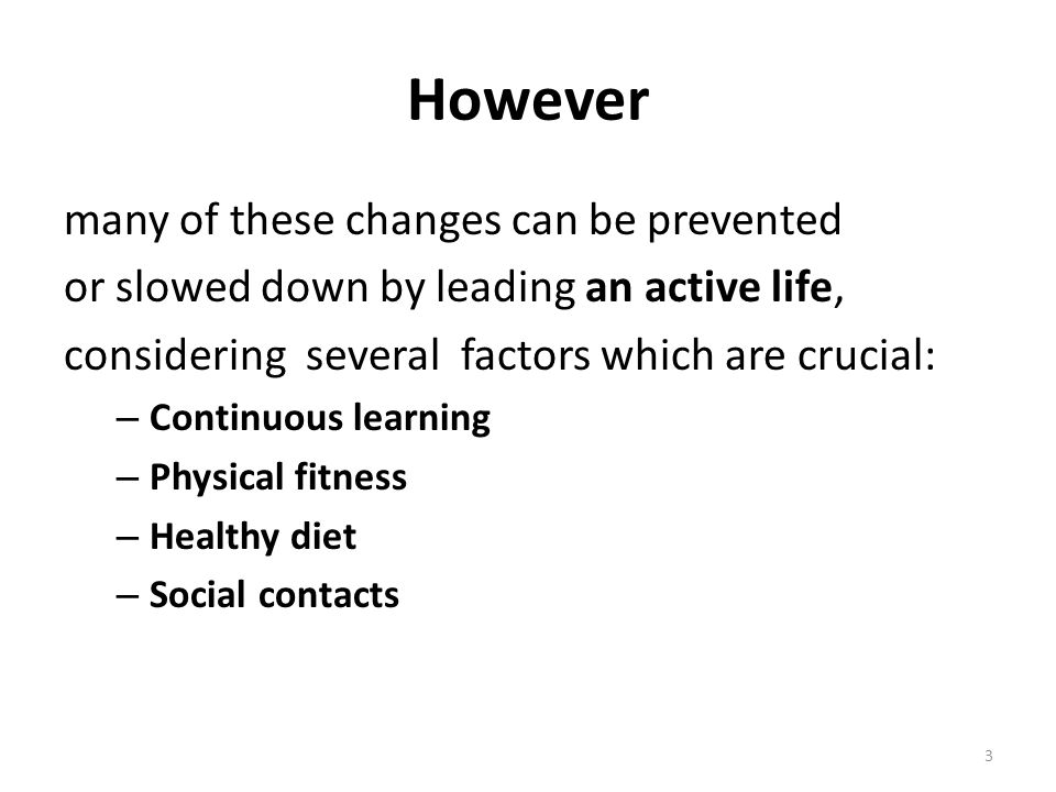 However many of these changes can be prevented or slowed down by leading an active life, considering several factors which are crucial: – Continuous learning – Physical fitness – Healthy diet – Social contacts 3