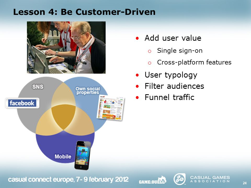 Lesson 4: Be Customer-Driven 24 Add user value o Single sign-on o Cross-platform features User typology Filter audiences Funnel traffic