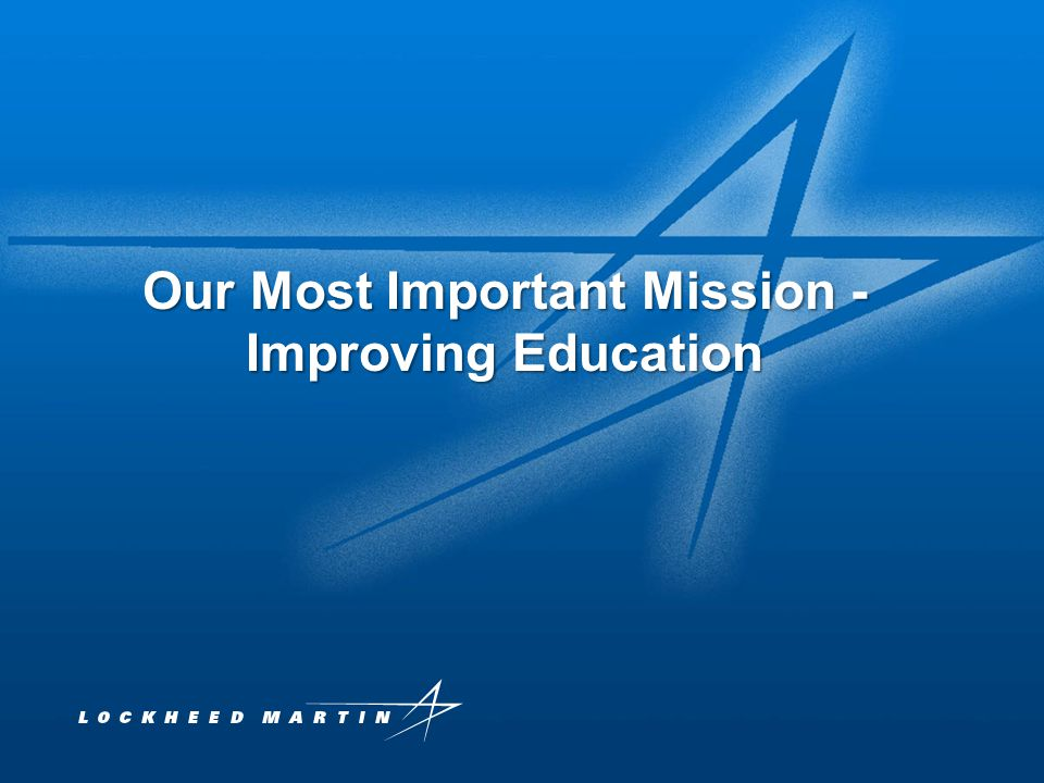 Lockheed Martin Proprietary Information 1 Our Most Important Mission - Improving Education