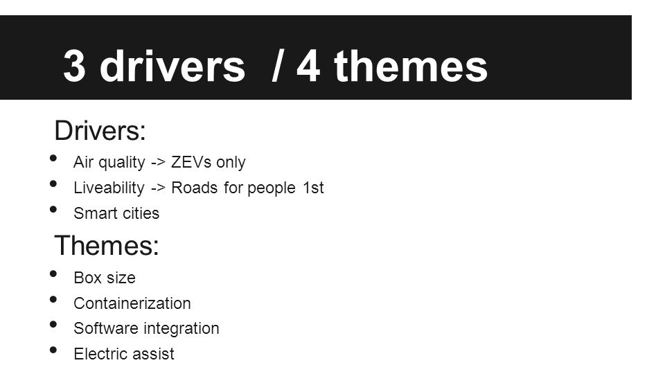 3 drivers / 4 themes Drivers: Air quality -> ZEVs only Liveability -> Roads for people 1st Smart cities Themes: Box size Containerization Software int