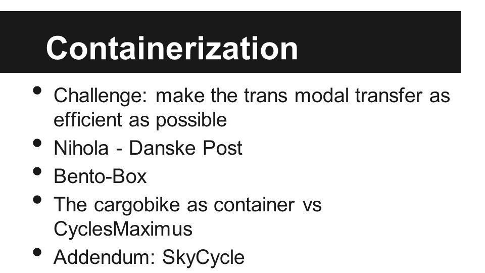 Containerization Challenge: make the trans modal transfer as efficient as possible Nihola - Danske Post Bento-Box The cargobike as container vs Cycles