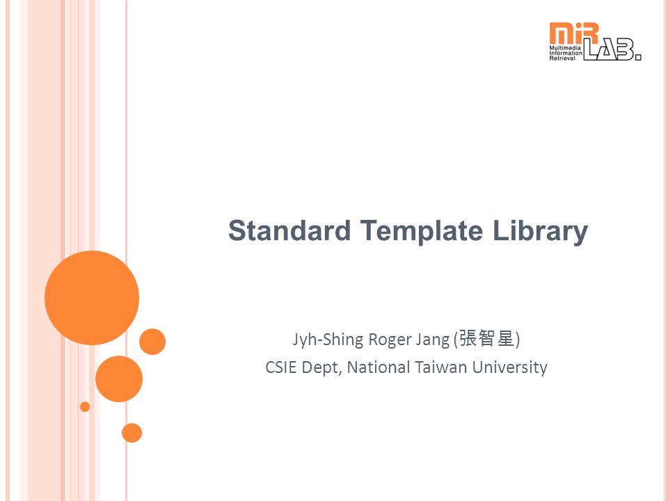 Standard Template Library Jyh-Shing Roger Jang ( 張智星 ) CSIE Dept, National Taiwan University