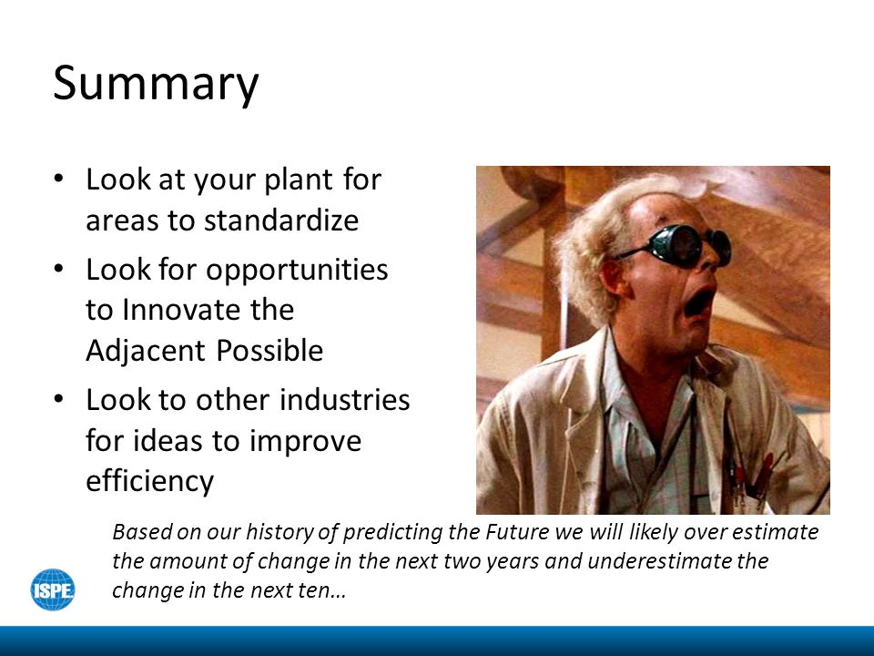 Summary Look at your plant for areas to standardize Look for opportunities to Innovate the Adjacent Possible Look to other industries for ideas to improve efficiency Based on our history of predicting the Future we will likely over estimate the amount of change in the next two years and underestimate the change in the next ten…