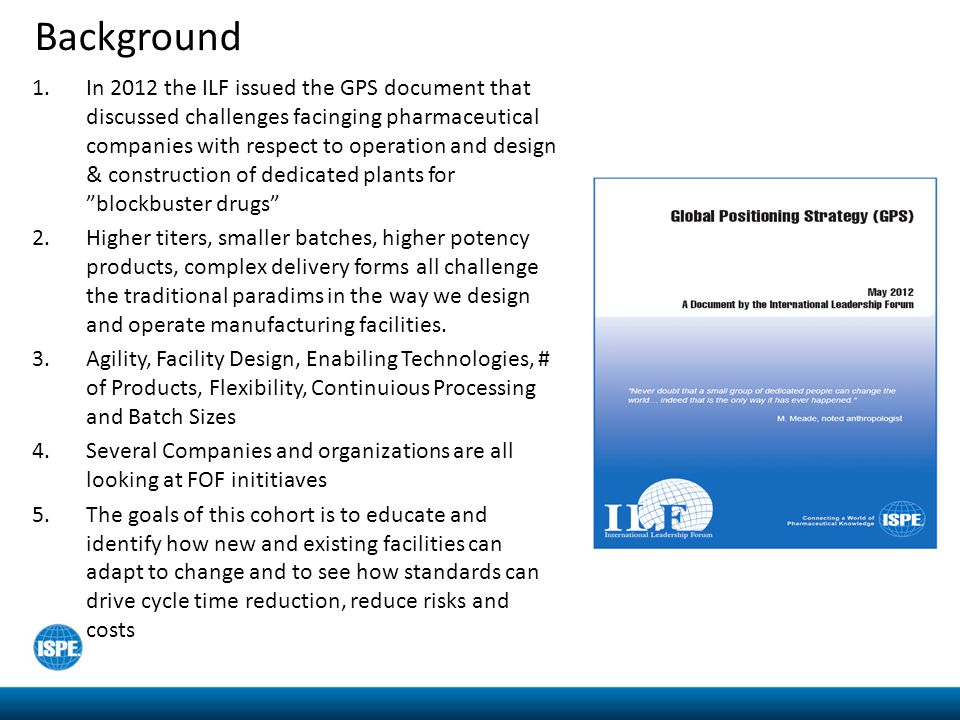 Background 1.In 2012 the ILF issued the GPS document that discussed challenges facinging pharmaceutical companies with respect to operation and design & construction of dedicated plants for blockbuster drugs 2.Higher titers, smaller batches, higher potency products, complex delivery forms all challenge the traditional paradims in the way we design and operate manufacturing facilities.