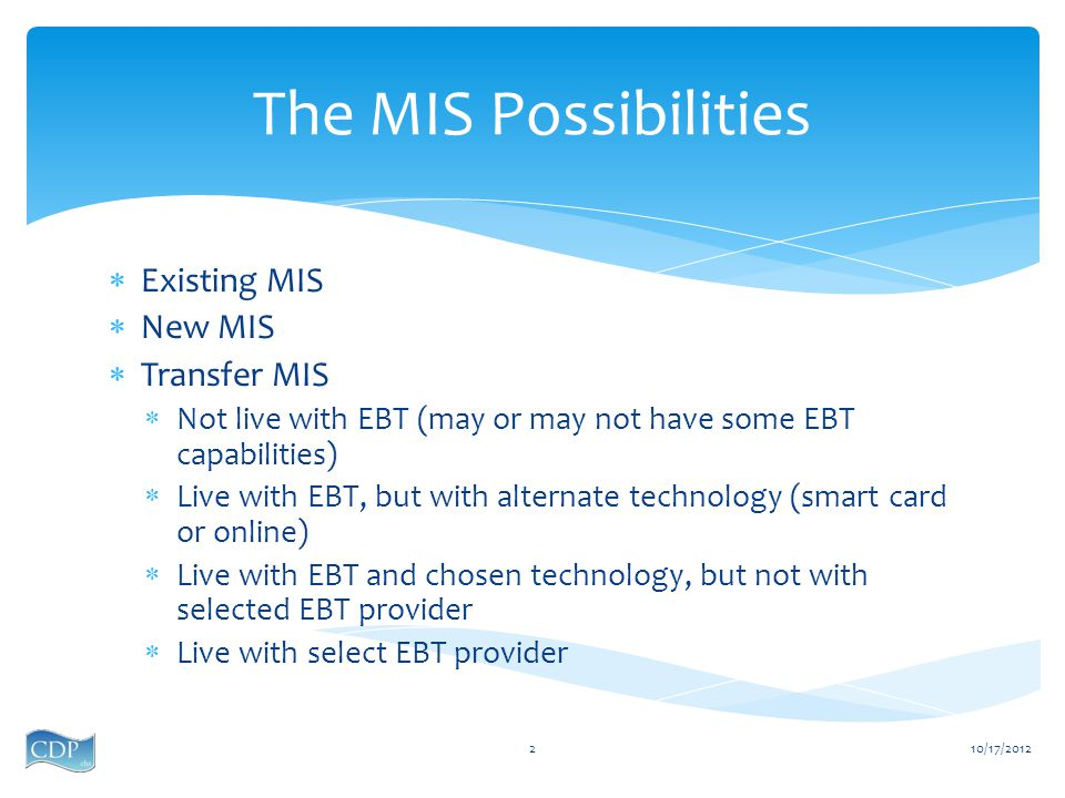10/17/20122  Existing MIS  New MIS  Transfer MIS  Not live with EBT (may or may not have some EBT capabilities)  Live with EBT, but with alternate technology (smart card or online)  Live with EBT and chosen technology, but not with selected EBT provider  Live with select EBT provider The MIS Possibilities