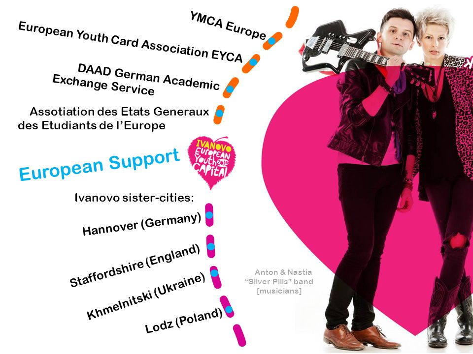 Anton & Nastia Silver Pills band [musicians] YMCA Europe European Support European Youth Card Association EYCA Assotiation des Etats Generaux des Etudiants de l'Europe DAAD German Academic Exchange Service Ivanovo sister-cities: Khmelnitski (Ukraine) Hannover (Germany) Staffordshire (England) Lodz (Poland)