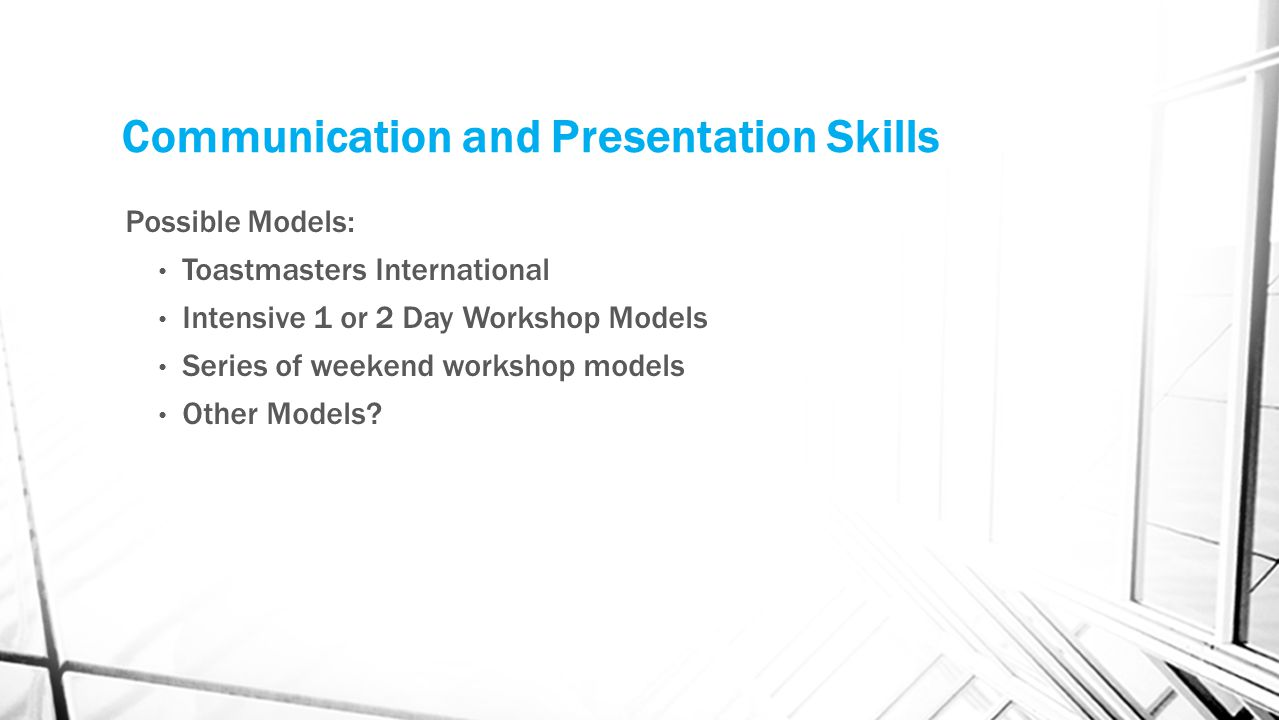 Communication and Presentation Skills Possible Models: Toastmasters International Intensive 1 or 2 Day Workshop Models Series of weekend workshop models Other Models