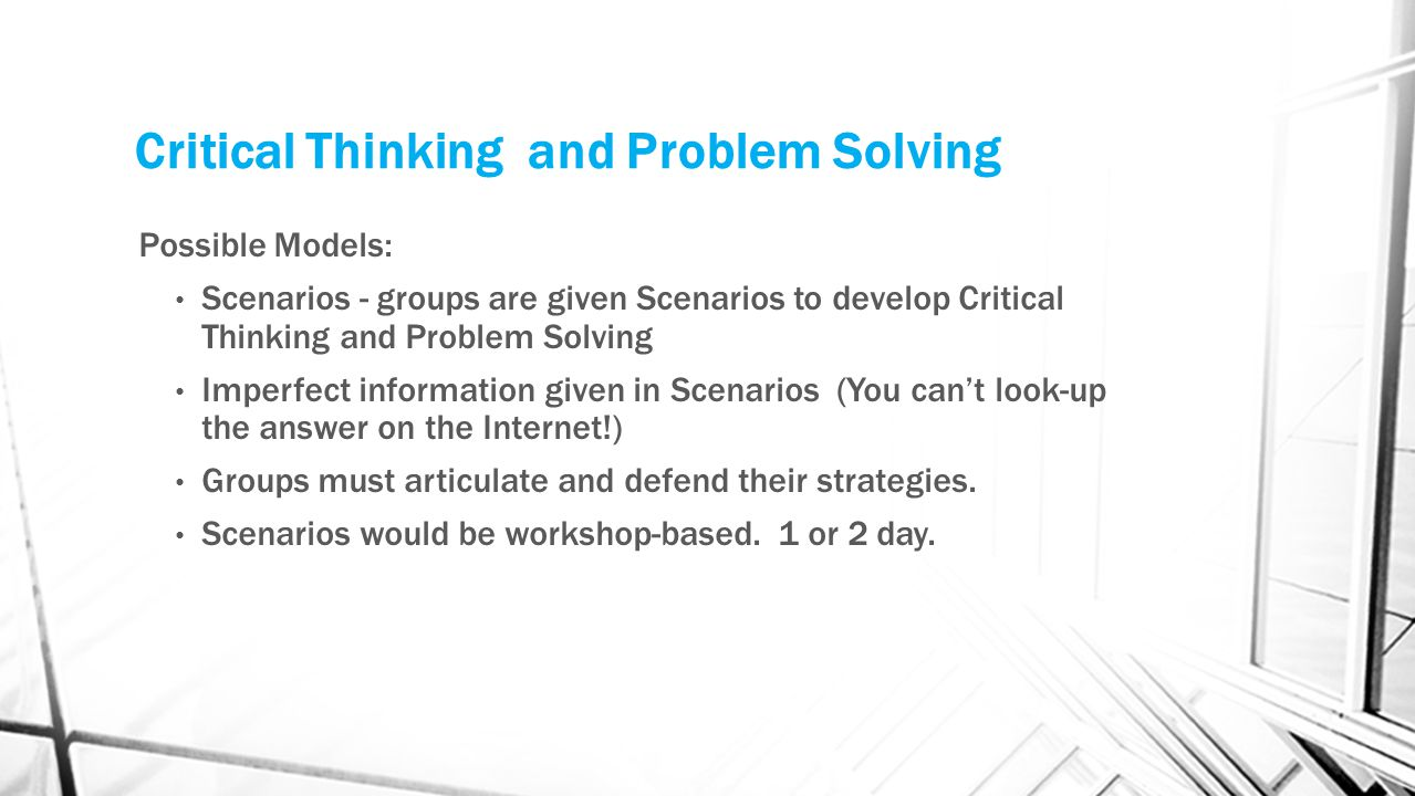 Critical Thinking and Problem Solving Possible Models: Scenarios - groups are given Scenarios to develop Critical Thinking and Problem Solving Imperfe