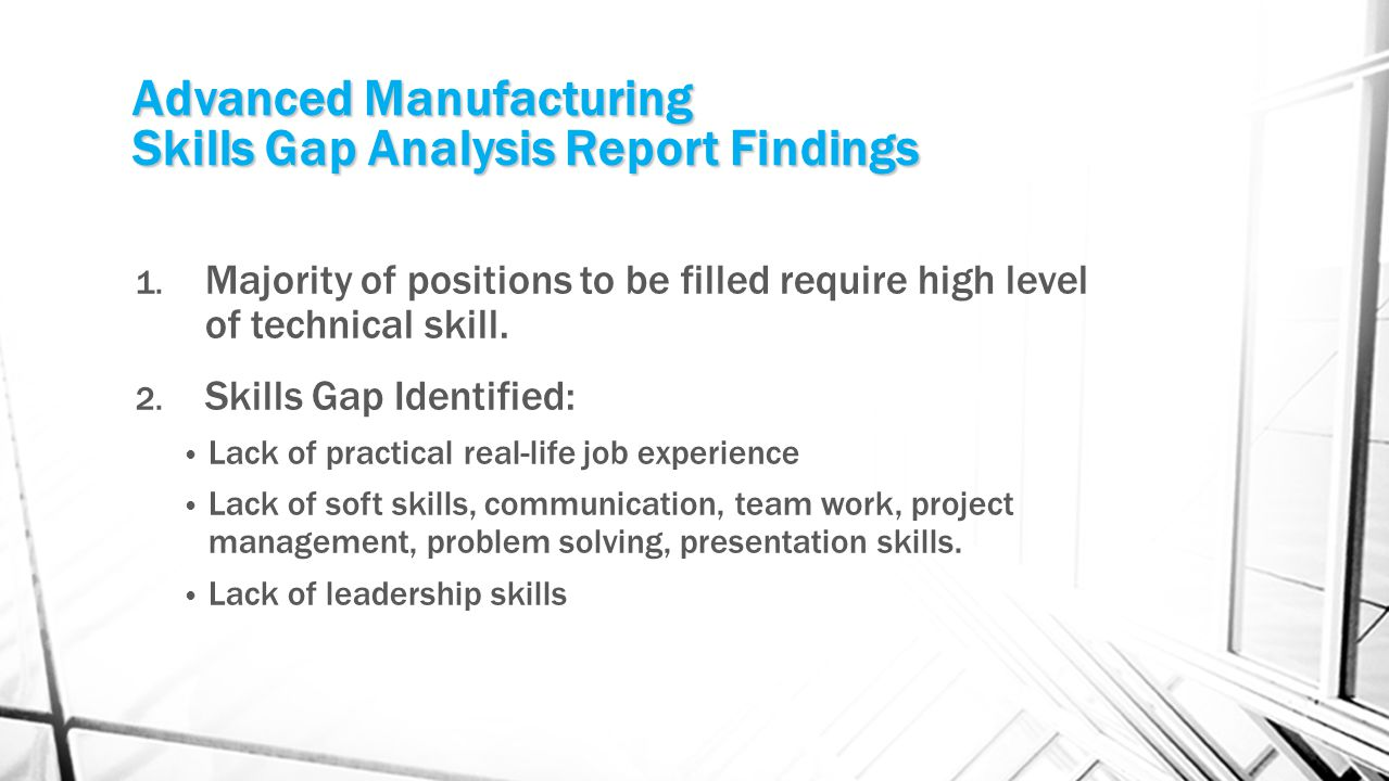 Advanced Manufacturing Skills Gap Analysis Report Findings 1. Majority of positions to be filled require high level of technical skill. 2. Skills Gap