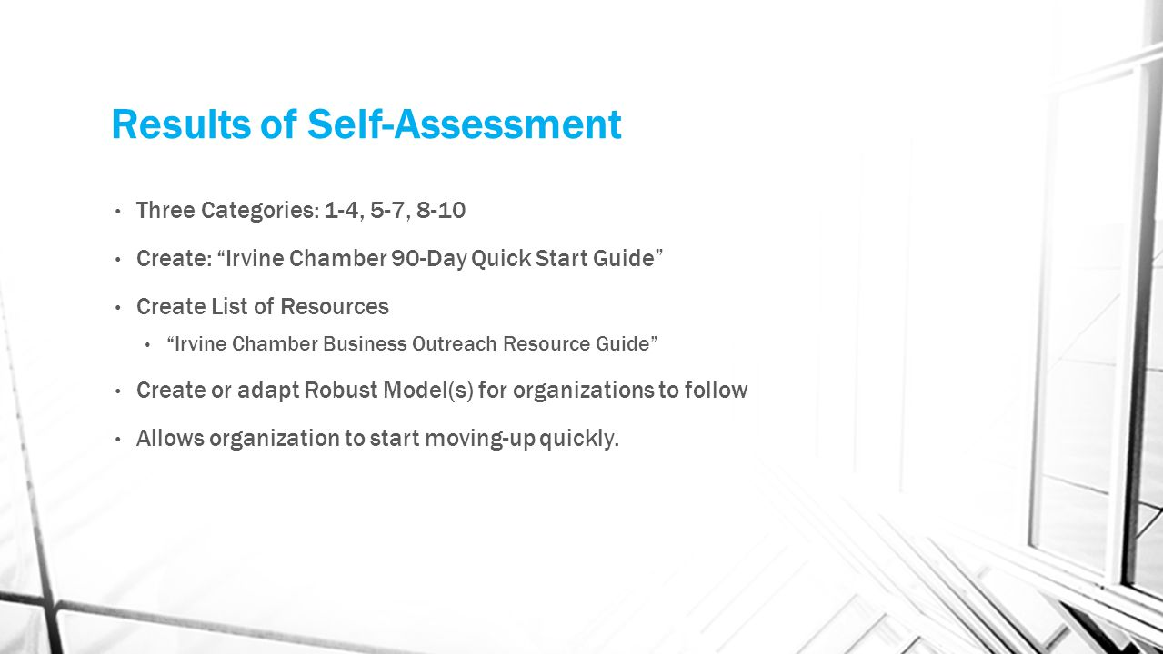 Results of Self-Assessment Three Categories: 1-4, 5-7, 8-10 Create: Irvine Chamber 90-Day Quick Start Guide Create List of Resources Irvine Chamber Business Outreach Resource Guide Create or adapt Robust Model(s) for organizations to follow Allows organization to start moving-up quickly.