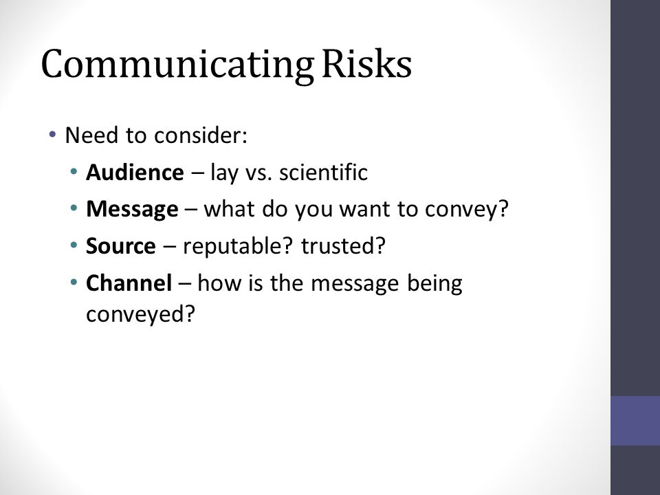 Communicating Risks Need to consider: Audience – lay vs. scientific Message – what do you want to convey? Source – reputable? trusted? Channel – how i