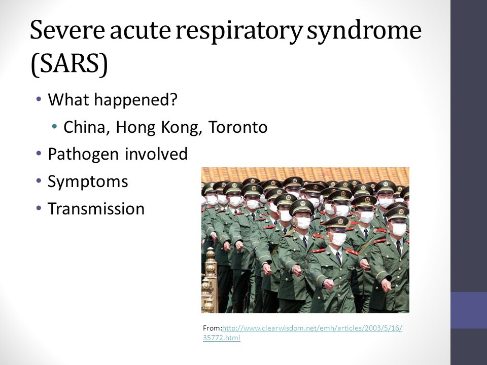 Severe acute respiratory syndrome (SARS) What happened? China, Hong Kong, Toronto Pathogen involved Symptoms Transmission From:http://www.clearwisdom.