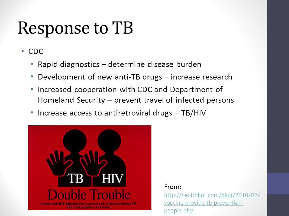 Response to TB CDC Rapid diagnostics – determine disease burden Development of new anti-TB drugs – increase research Increased cooperation with CDC and Department of Homeland Security – prevent travel of infected persons Increase access to antiretroviral drugs – TB/HIV From: http://healthkut.com/blog/2010/02/ vaccine-provide-tb-prevention- people-hiv/ http://healthkut.com/blog/2010/02/ vaccine-provide-tb-prevention- people-hiv/