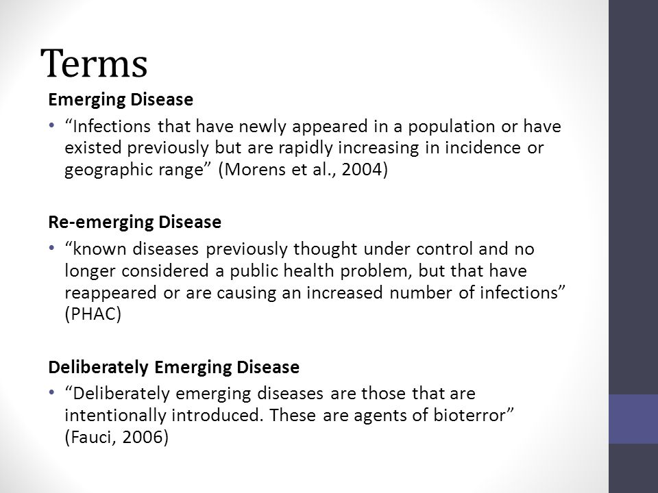 Terms Emerging Disease Infections that have newly appeared in a population or have existed previously but are rapidly increasing in incidence or geographic range (Morens et al., 2004) Re-emerging Disease known diseases previously thought under control and no longer considered a public health problem, but that have reappeared or are causing an increased number of infections (PHAC) Deliberately Emerging Disease Deliberately emerging diseases are those that are intentionally introduced.
