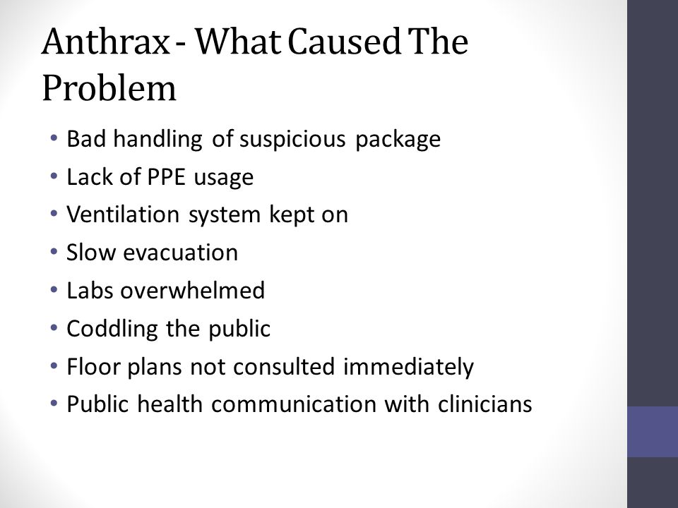Anthrax - What Caused The Problem Bad handling of suspicious package Lack of PPE usage Ventilation system kept on Slow evacuation Labs overwhelmed Coddling the public Floor plans not consulted immediately Public health communication with clinicians