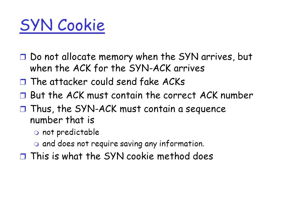 Defense from SYN Attack If too many SYNs come from the same host, ignore them attacker SYN ignored SYN-ACK SYN ignore Better attack Change the source address of the SYN to some random address