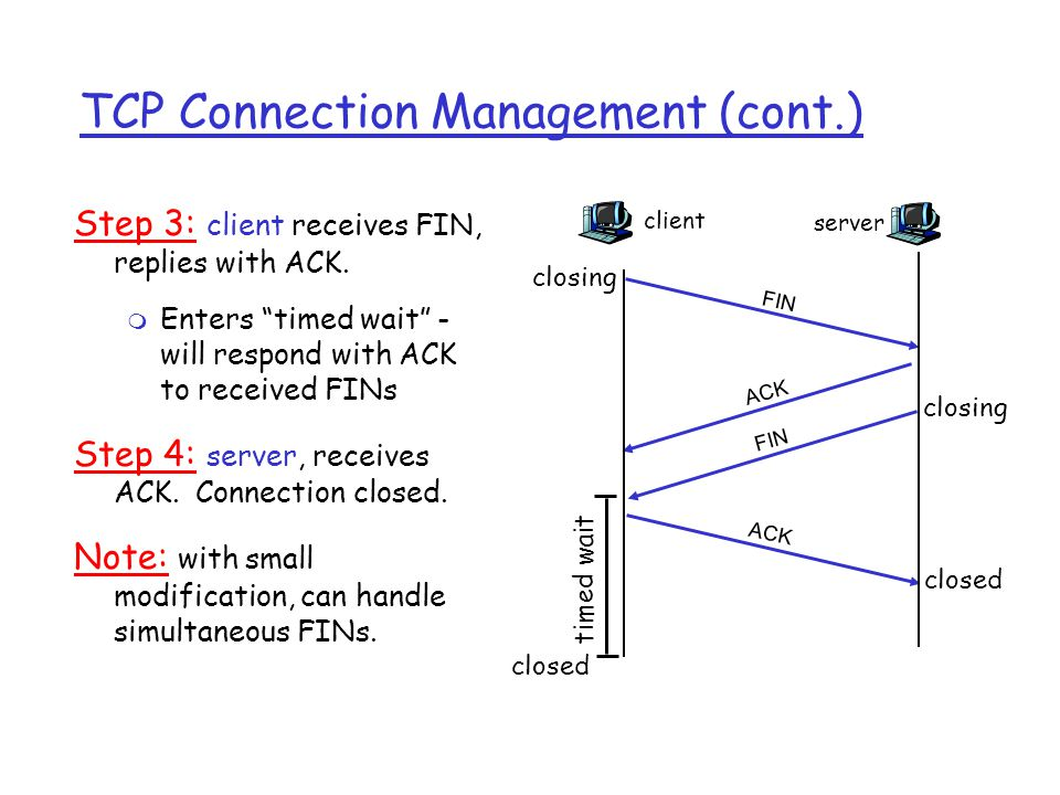 TCP Connection Management (cont.) Closing a connection: Step 1: client end system sends TCP packet with FIN=1 to the server Step 2: server receives FIN, replies with ACK with ACK no incremented Closes connection, The server close its side of the conenction whenever it wants (by send a pkt with FIN=1) client FIN server ACK FIN close closed timed wait