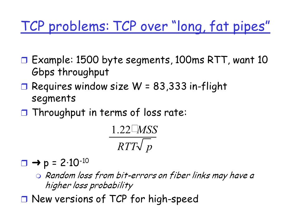 Fairness (more) Fairness and UDP r Multimedia apps often do not use TCP m do not want rate throttled by congestion control r Instead use UDP: m pump audio/video at constant rate, tolerate packet loss r Research area: TCP friendly Fairness and parallel TCP connections r nothing prevents app from opening parallel connections between 2 hosts.