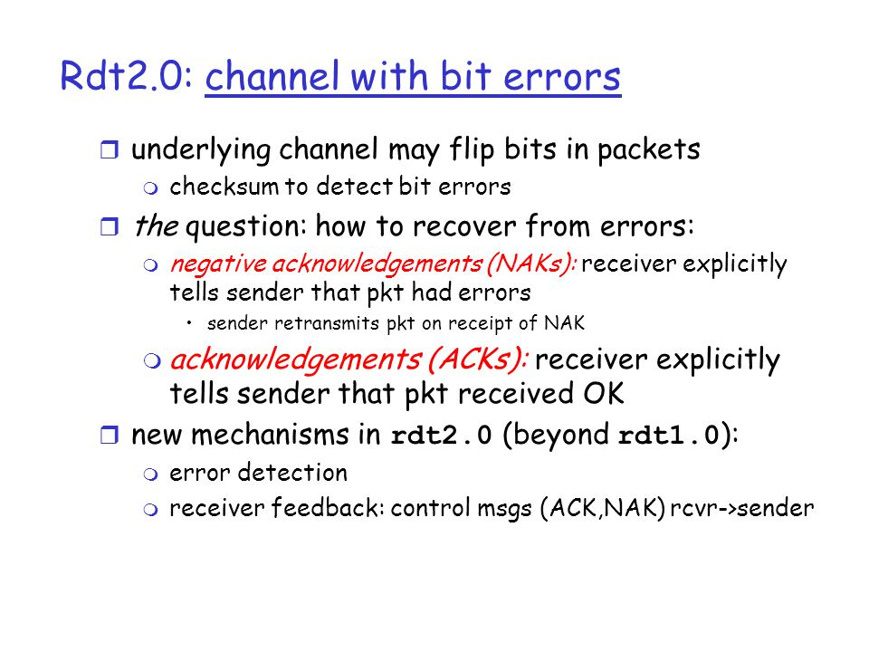 Rdt1.0: reliable transfer over a reliable channel r Assume that the underlying channel is perfectly reliable m no bit errors m no loss of packets r Make separate FSMs for sender, receiver: m sender sends data into underlying channel m receiver read data from underlying channel segment = make_pkt(data) udt_send(segment) Wait for call from above rdt_send(data) sender data = extract (segment) deliver_data(data) Wait for call from below rdt_rcv(segment) receiver