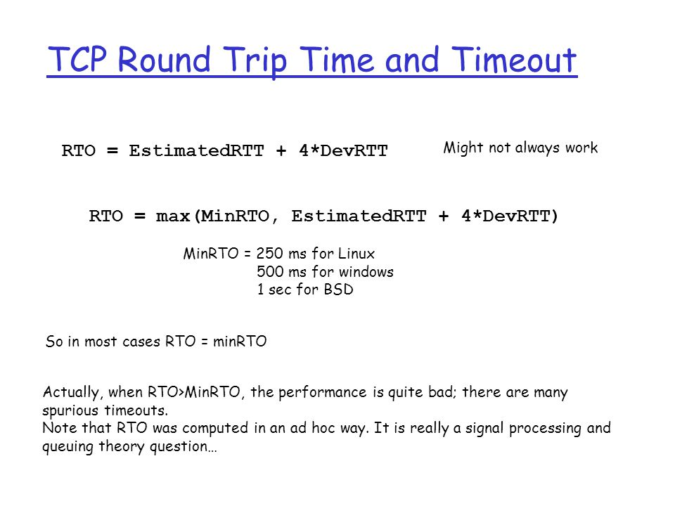 TCP Round Trip Time and Timeout Setting the timeout (RTO)  RTO = EstimtedRTT plus safety margin  large variation in EstimatedRTT -> larger safety margin r first estimate of how much SampleRTT deviates from EstimatedRTT: RTO = EstimatedRTT + 4*DevRTT DevRTT = (1-  )*DevRTT +  *|SampleRTT-EstimatedRTT| (typically,  = 0.25) Then set timeout interval: