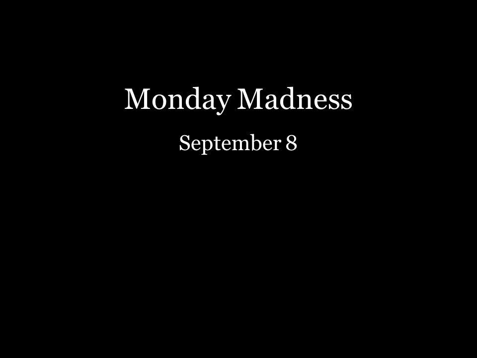 Monday Madness September 8