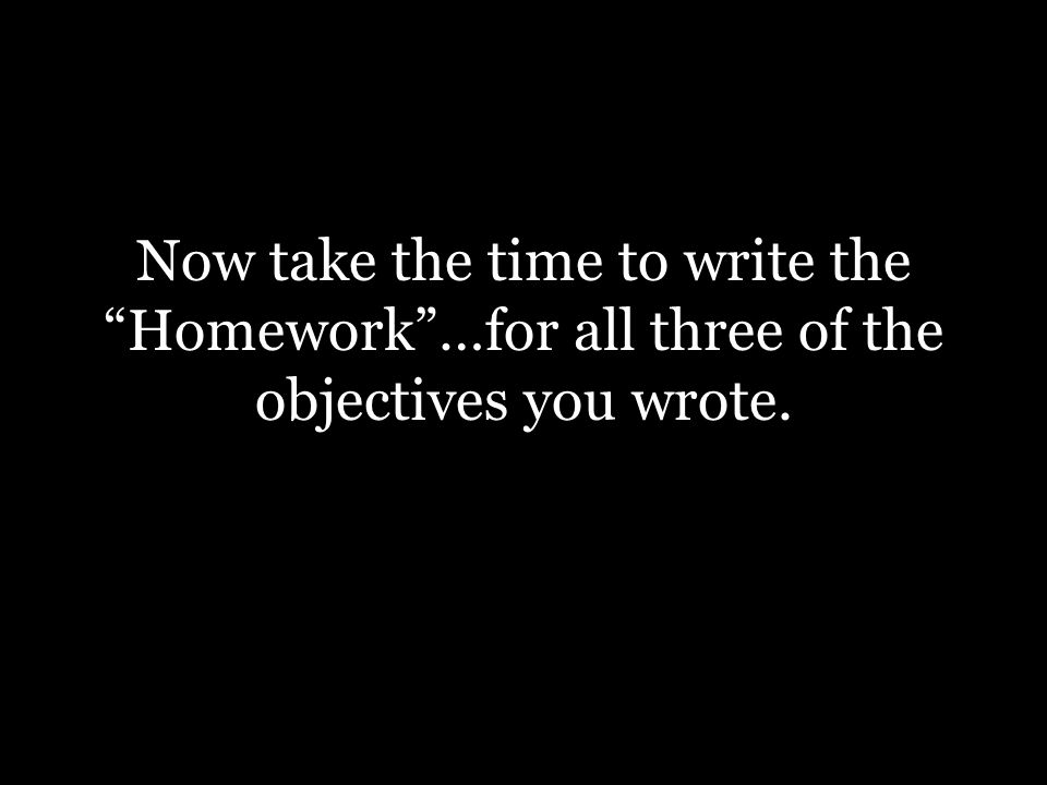 Now take the time to write the Homework …for all three of the objectives you wrote.