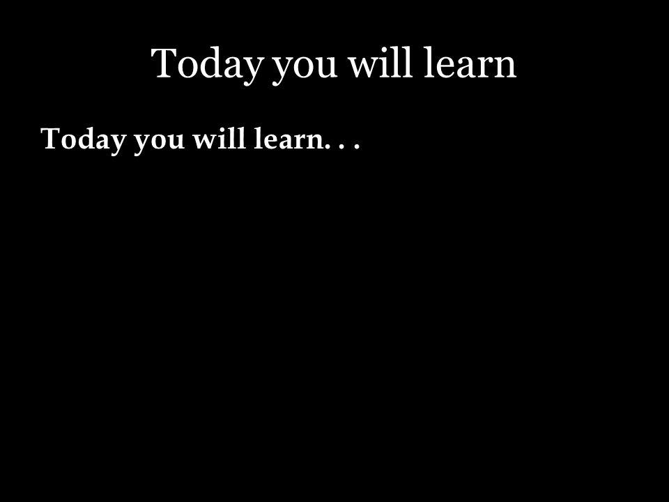 Today you will learn Today you will learn...