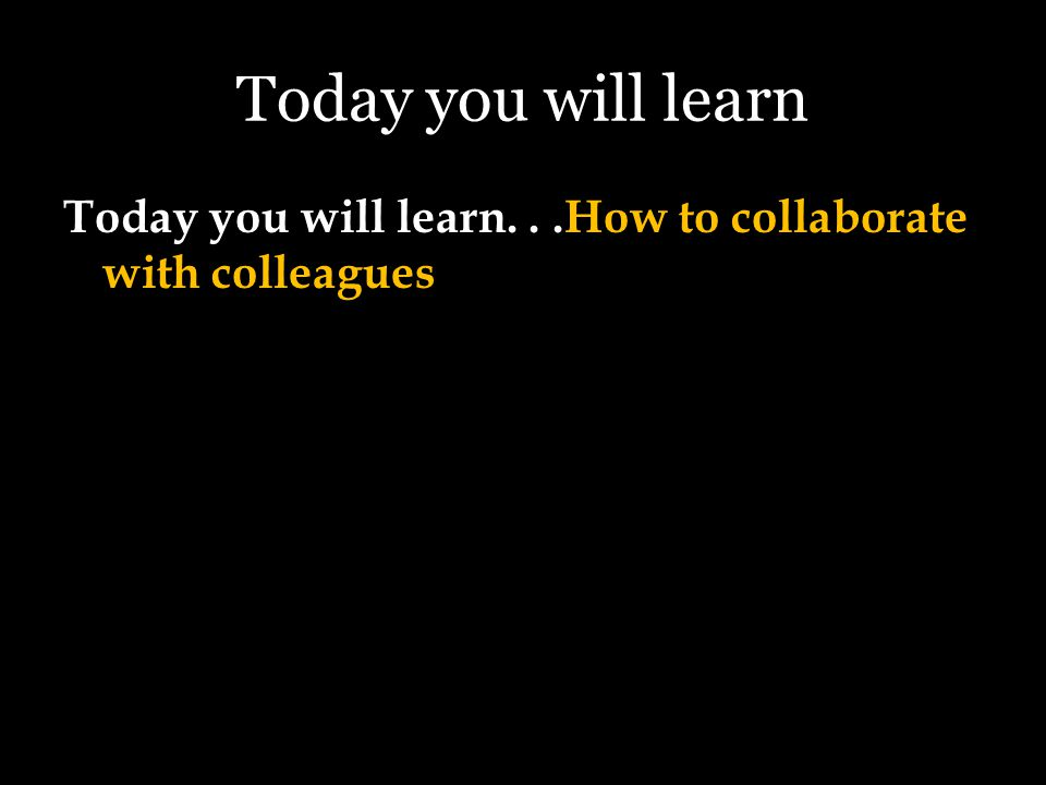 Today you will learn Today you will learn...How to collaborate with colleagues