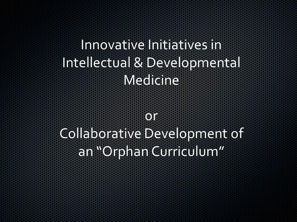Innovative Initiatives in Intellectual & Developmental Medicine or Collaborative Development of an Orphan Curriculum