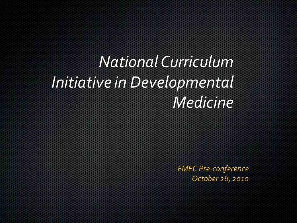 National Curriculum Initiative in Developmental Medicine FMEC Pre-conference October 28, 2010