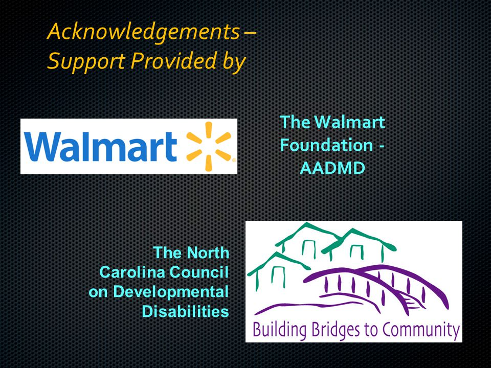 Acknowledgements – Support Provided by The Walmart Foundation - AADMD The North Carolina Council on Developmental Disabilities