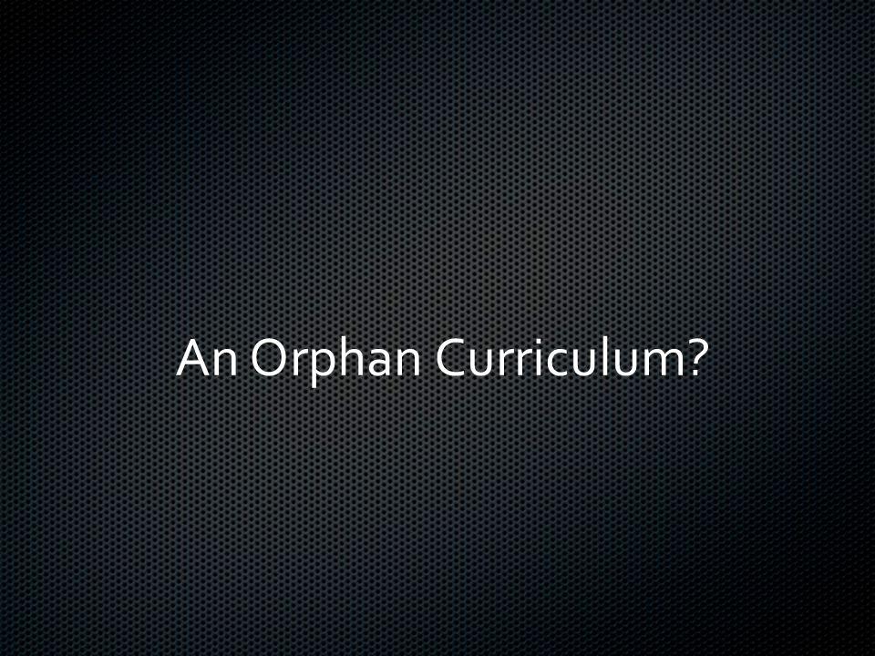 An Orphan Curriculum?