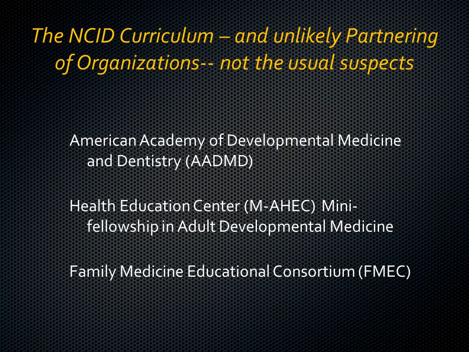 The NCID Curriculum – and unlikely Partnering of Organizations-- not the usual suspects American Academy of Developmental Medicine and Dentistry (AADMD) Health Education Center (M-AHEC) Mini- fellowship in Adult Developmental Medicine Family Medicine Educational Consortium (FMEC)
