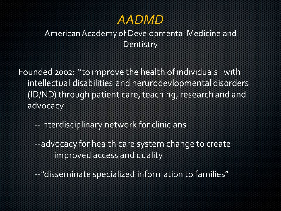 AADMD American Academy of Developmental Medicine and Dentistry Founded 2002: to improve the health of individuals with intellectual disabilities and nerurodevlopmental disorders (ID/ND) through patient care, teaching, research and and advocacy --interdisciplinary network for clinicians --advocacy for health care system change to create improved access and quality -- disseminate specialized information to families