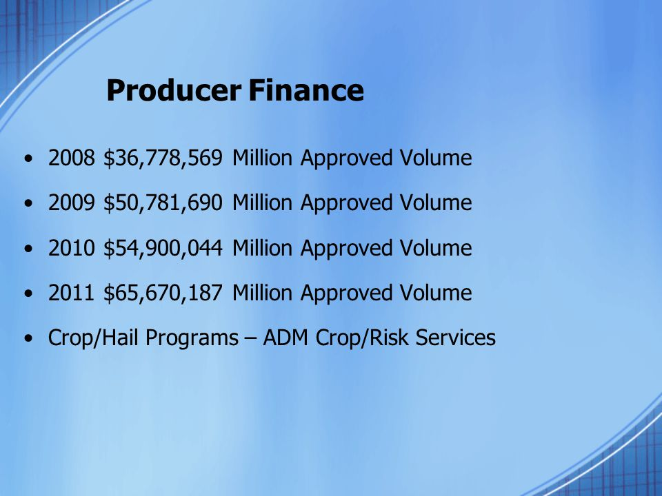 Producer Finance 2008 $36,778,569 Million Approved Volume 2009 $50,781,690 Million Approved Volume 2010 $54,900,044 Million Approved Volume 2011 $65,670,187 Million Approved Volume Crop/Hail Programs – ADM Crop/Risk Services