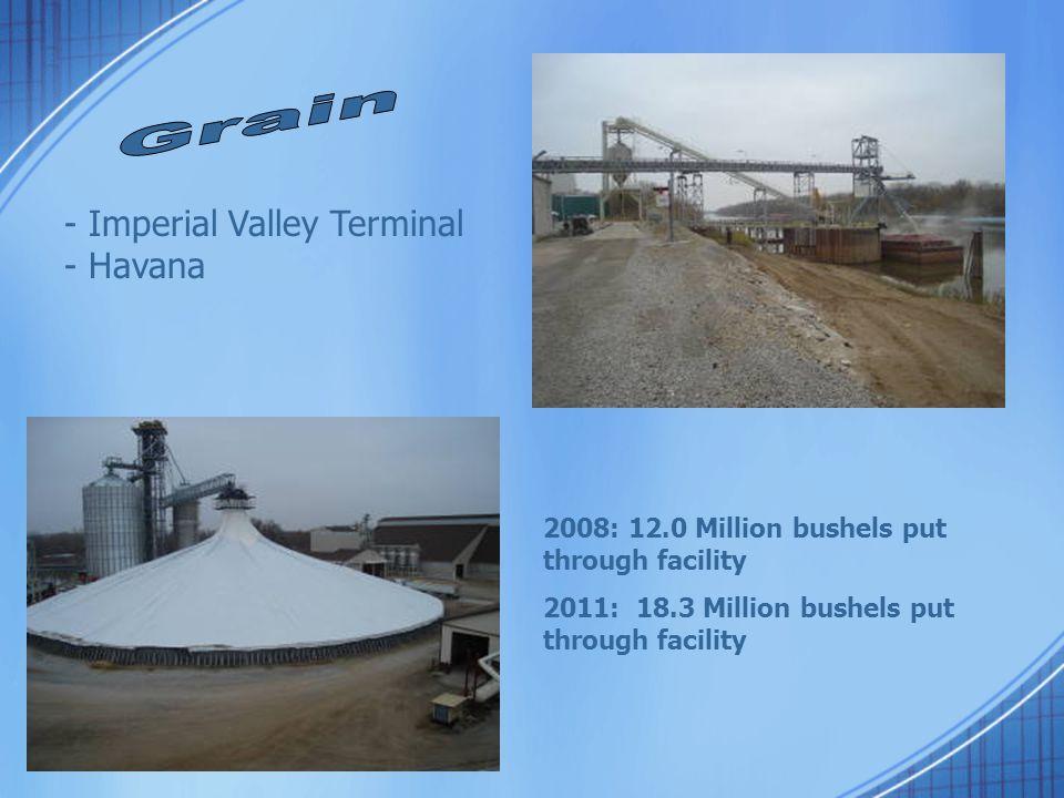 2008: 12.0 Million bushels put through facility 2011: 18.3 Million bushels put through facility - Imperial Valley Terminal - Havana