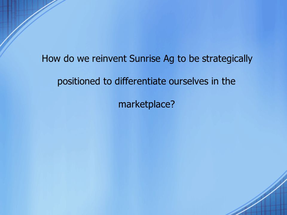 How do we reinvent Sunrise Ag to be strategically positioned to differentiate ourselves in the marketplace?
