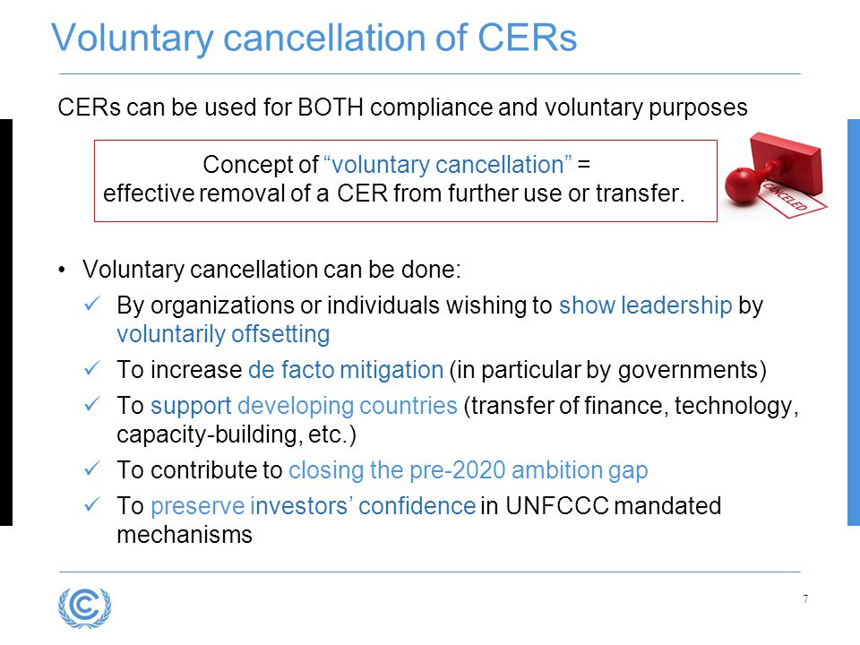 "Voluntary cancellation of CERs CERs can be used for BOTH compliance and voluntary purposes Concept of ""voluntary cancellation"" = effective removal of"