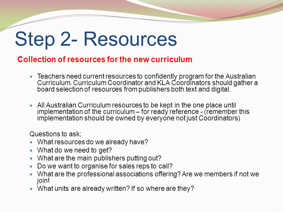 Step 2- Resources Collection of resources for the new curriculum Teachers need current resources to confidently program for the Australian Curriculum.